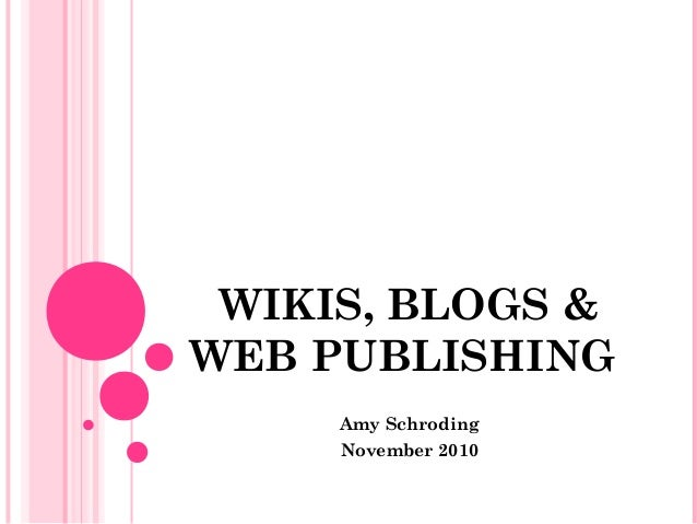 WIKIS, BLOGS & WEB PUBLISHING Amy Schroding November 2010