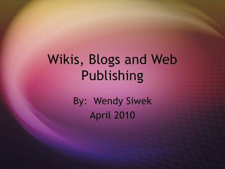 Wikis, Blogs and Web Publishing By:  Wendy Siwek April 2010