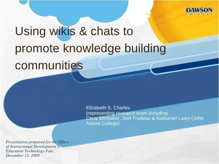 Using wikis & chats to promote knowledge building communities Elizabeth S. Charles (representing research team including  ...