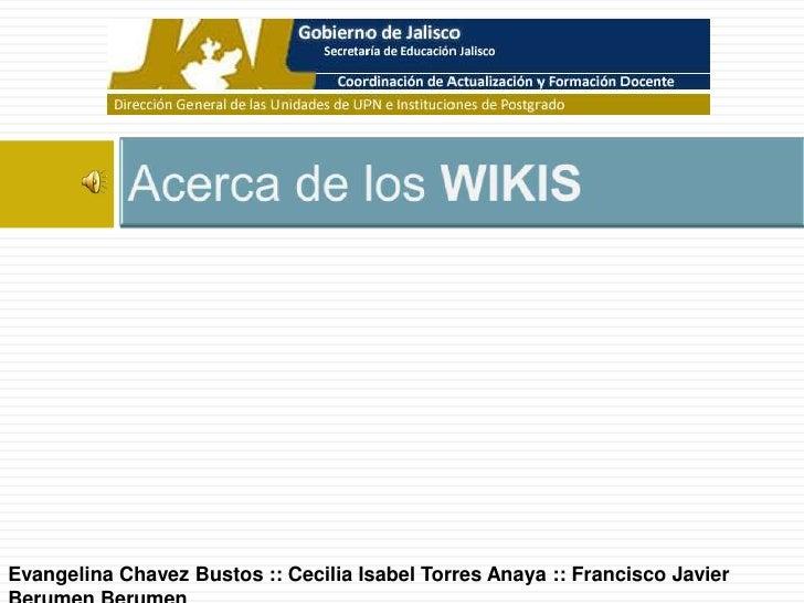 Acerca de los WIKIS<br />Evangelina Chavez Bustos :: Cecilia Isabel Torres Anaya :: Francisco Javier Berumen Berumen<br />