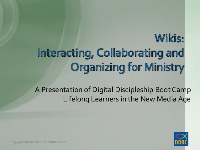 A Presentation of Digital Discipleship Boot Camp Lifelong Learners in the New Media Age  Copyright © Interactive Connectio...