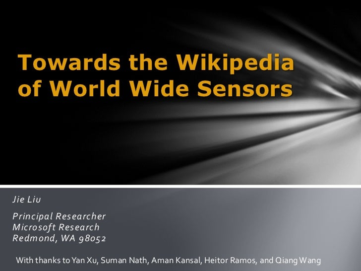 Towards the Wikipedia of World Wide SensorsJie LiuPrincipal ResearcherMicrosoft ResearchRedmond, WA 98052With thanks to Ya...