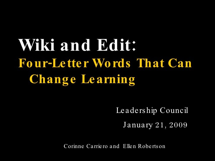 Wiki and Edit:   Four-Letter Words That Can  Change Learning Leadership Council January 21, 2009 Corinne Carriero and  Ell...