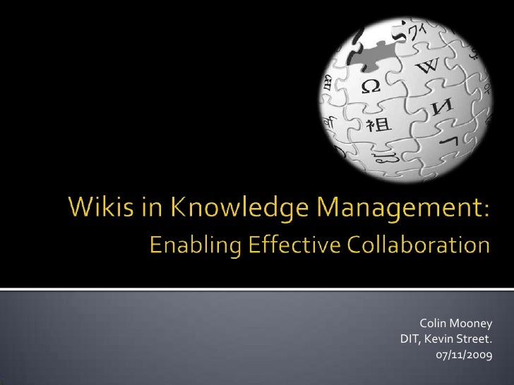 Wikis in Knowledge Management: Enabling Effective Collaboration<br />Colin Mooney<br />DIT, Kevin Street.<br />07/11/2009...