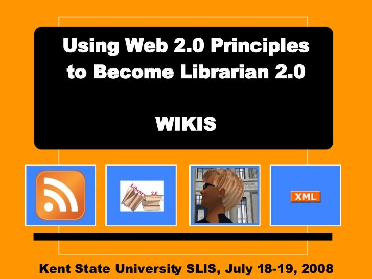 Kent State University SLIS, July 18-19, 2008 Using Web 2.0 Principles to Become Librarian 2.0 WIKIS