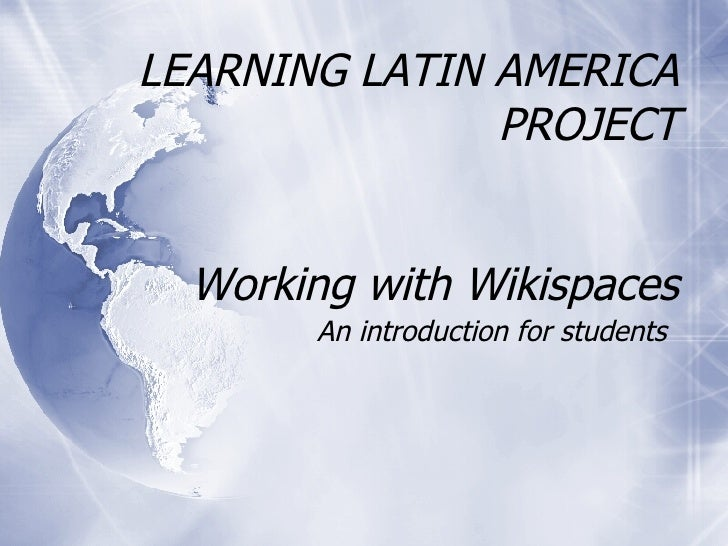 LEARNING LATIN AMERICA PROJECT Working with Wikispaces An introduction for students