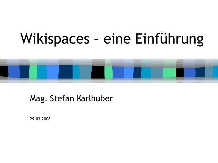 Wikispaces – eine Einführung Mag. Stefan Karlhuber 29.03.2008