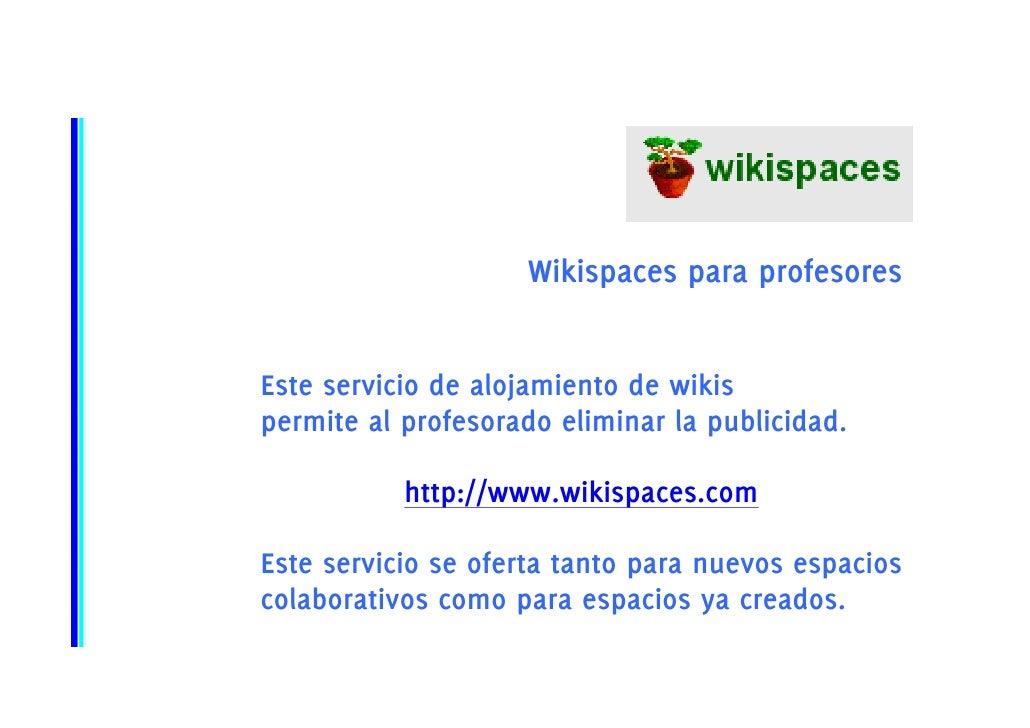 Wikispaces para profesores   Este servicio de alojamiento de wikis permite al profesorado eliminar la publicidad.         ...