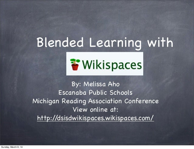 Blended Learning with Wikispaces By: Melissa Aho Escanaba Public Schools Michigan Reading Association Conference View onli...