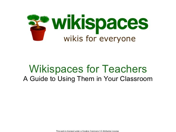 Wikispaces for Teachers A Guide to Using Them in Your Classroom This work is licensed under a Creative Commons 3.0 Attribu...