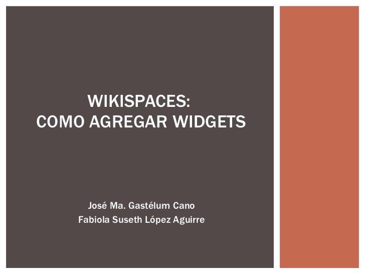 José Ma. Gastélum Cano Fabiola Suseth López Aguirre WIKISPACES:  COMO AGREGAR WIDGETS