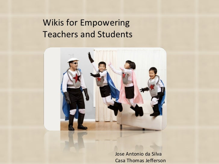 Wikis for Empowering Teachers and Students Jose Antonio da Silva Casa Thomas Jefferson