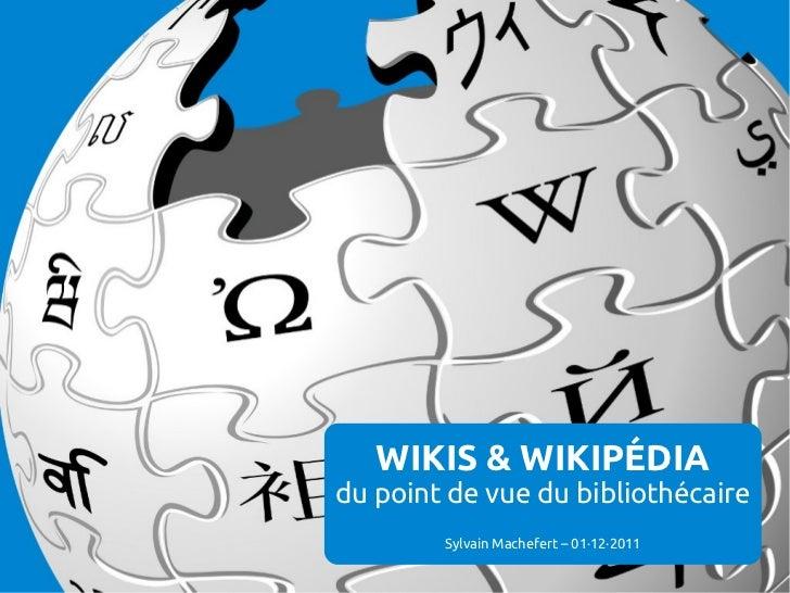 WIKIS & WIKIPÉDIAdu point de vue du bibliothécaire        Sylvain Machefert – 01·12·2011