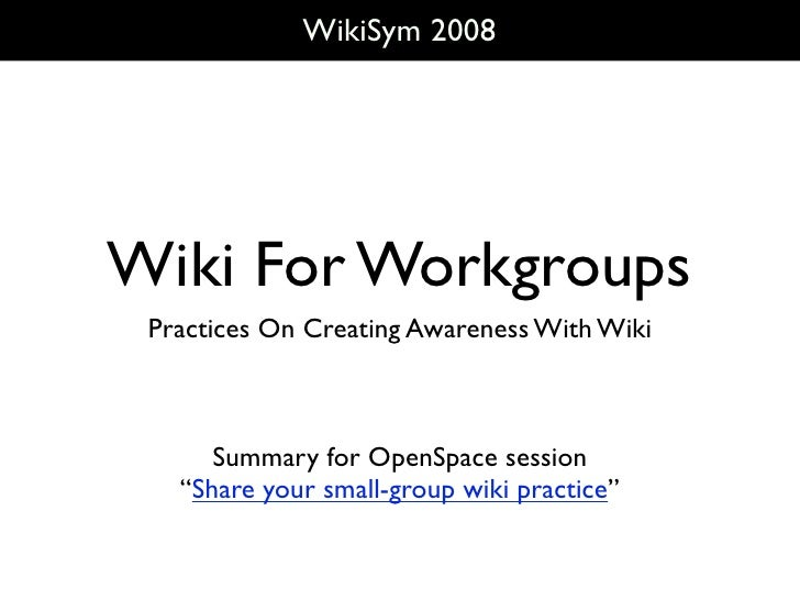WikiSym 2008     Wiki For Workgroups  Practices On Creating Awareness With Wiki          Summary for OpenSpace session    ...