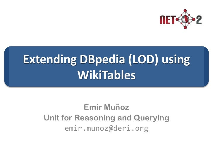 Extending DBpedia (LOD) using         WikiTables              Emir Muñoz   Unit for Reasoning and Querying         emir.mu...