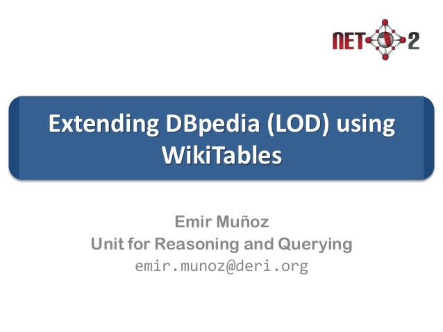Extending DBpedia (LOD) using WikiTables Emir Muñoz Unit for Reasoning and Querying emir.munoz@deri.org