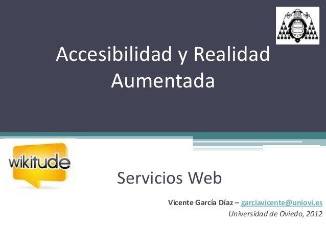 Accesibilidad y Realidad      Aumentada      Servicios Web            Vicente García Díaz – garciavicente@uniovi.es       ...