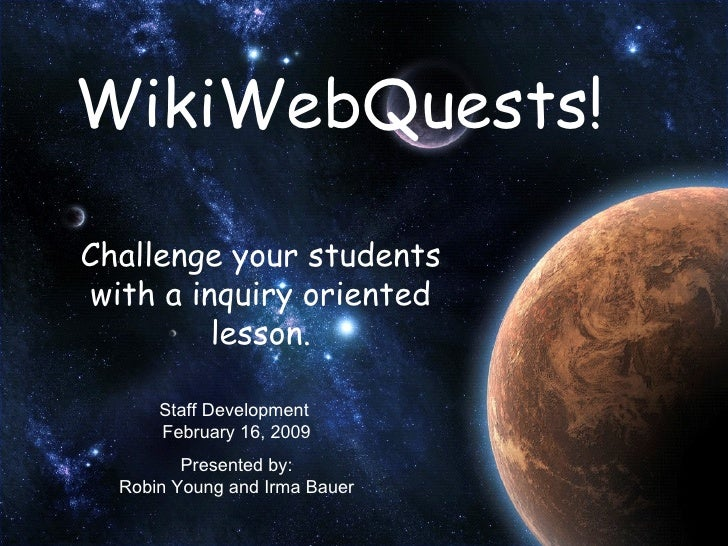 WikiWebQuests! Challenge your students with a inquiry oriented lesson. Staff Development  February 16, 2009 Presented by: ...