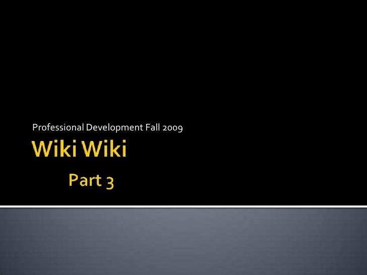 Wiki WikiPart 3<br />Professional Development Fall 2009<br />