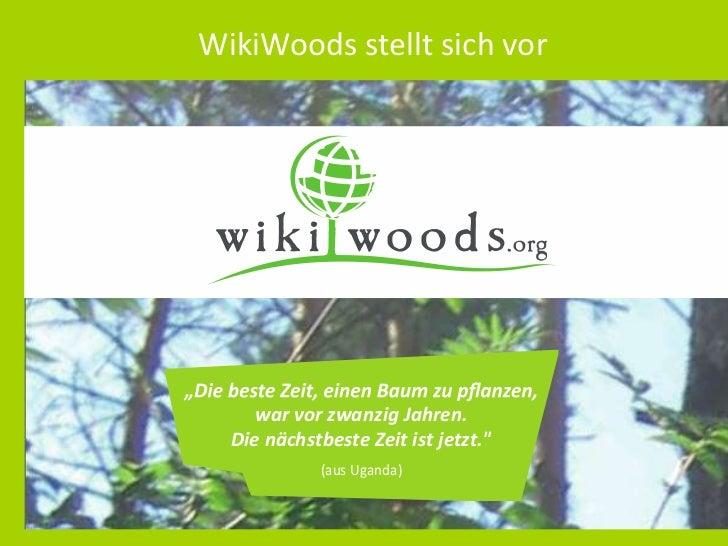 """WikiWoods stellt sich vor    war vor zwanzig Jahren.  Die nächstbeste Zeit ist jetzt.""""             (aus Uganda)"""
