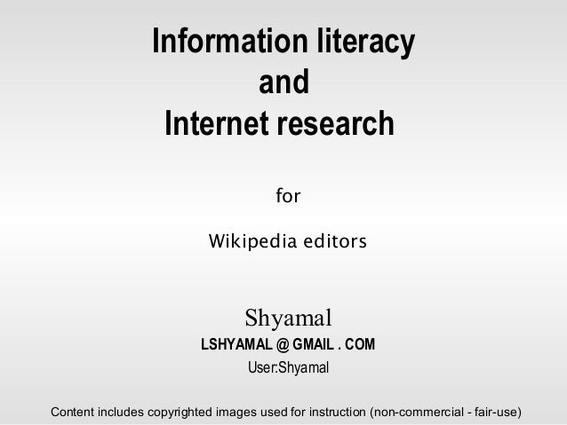 Information literacy and Internet research for Wikipedia editors Shyamal LSHYAMAL @ GMAIL . COM User:Shyamal Content inclu...