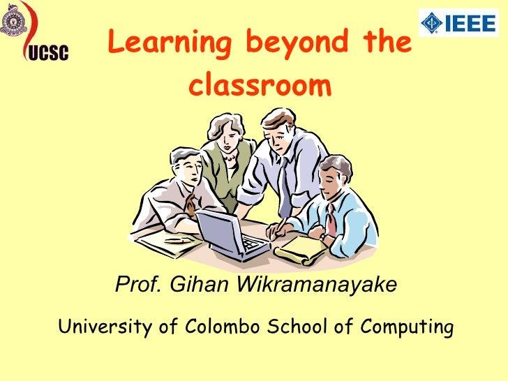 Learning beyond the classroom University of Colombo School of Computing Prof. Gihan Wikramanayake