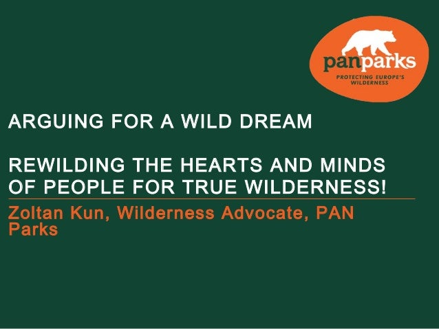 ARGUING FOR A WILD DREAM REWILDING THE HEARTS AND MINDS OF PEOPLE FOR TRUE WILDERNESS! Zoltan Kun, Wilderness Advocate, PA...