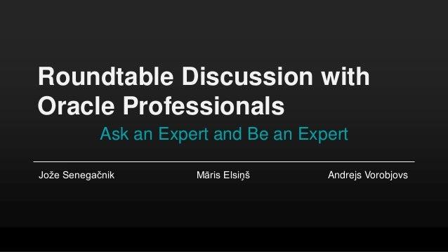 Roundtable Discussion with Oracle Professionals Ask an Expert and Be an Expert Jože Senegačnik Māris Elsiņš Andrejs Vorobj...