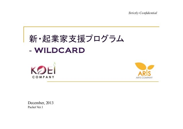 Strictly Confidential新・起業家支援プログラム- wildcardDecember, 2013Packet Ver.1
