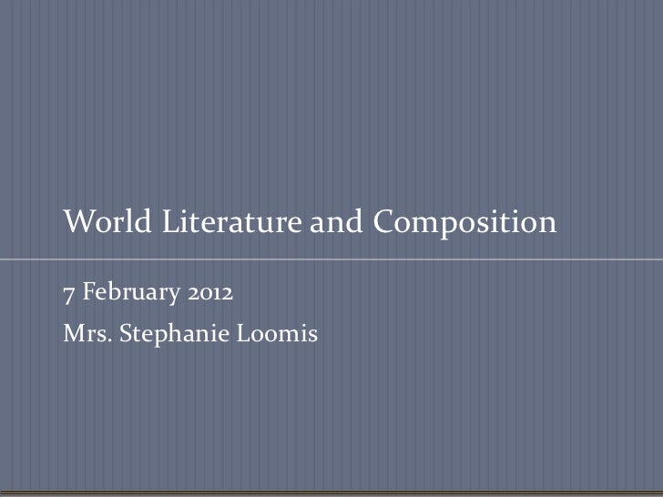 World Literature and Composition7 February 2012Mrs. Stephanie Loomis