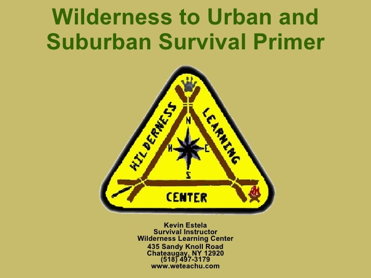 Wilderness to Urban and Suburban Survival Primer Kevin Estela Survival Instructor Wilderness Learning Center 435 Sandy Kno...