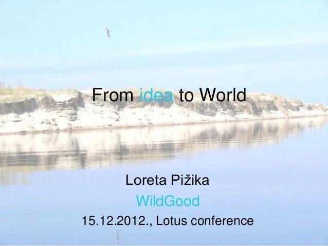 From idea to World       Loreta Pižika        WildGood15.12.2012., Lotus conference