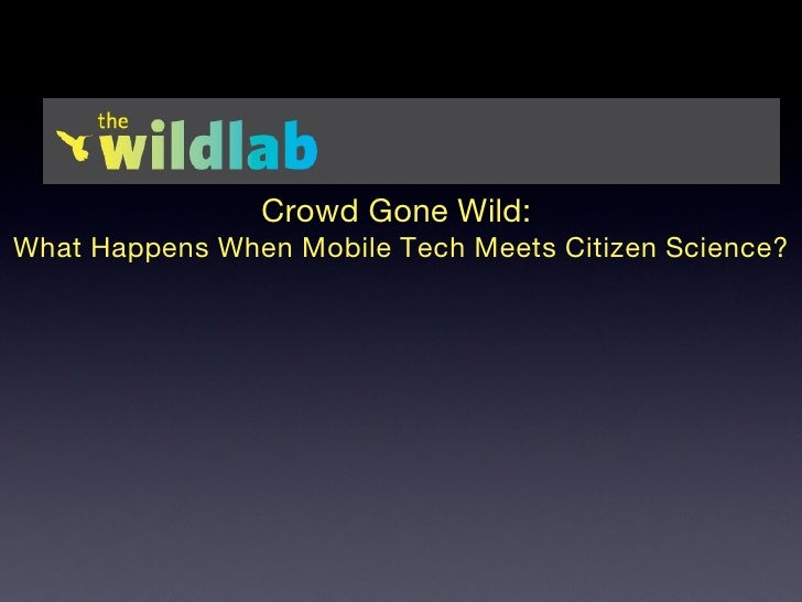 Crowd Gone Wild:  What Happens When Mobile Tech Meets Citizen Science? Gabriel Willow Science & Learning Specialist 718-75...