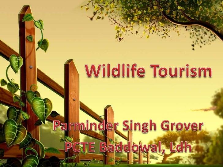 Wildlife Tourism <br />Parminder Singh Grover<br />PCTE Baddowal, Ldh<br />