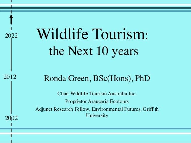 Wildlife Tourism:the Next 10 yearsRonda Green, BSc(Hons), PhDChair Wildlife Tourism Australia Inc.Proprietor Araucaria Eco...