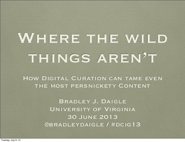 Where the wild things aren't How Digital Curation can tame even the most persnickety Content Bradley J. Daigle University ...