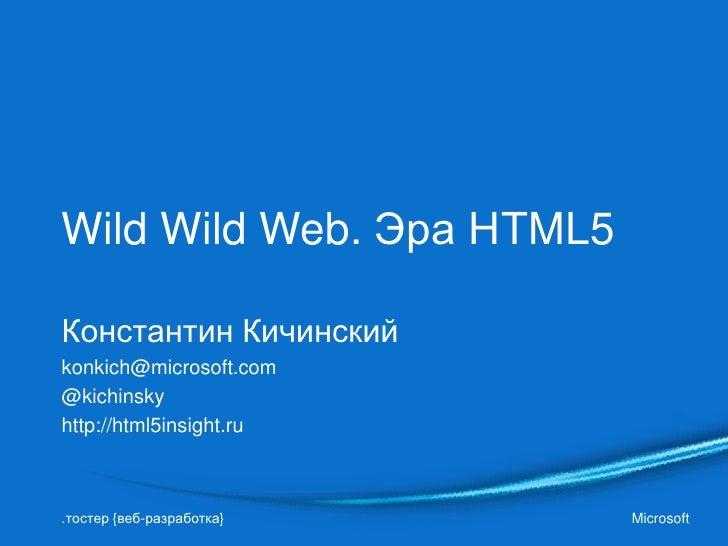 Wild Wild Web. Эра HTML5Константин Кичинскийkonkich@microsoft.com@kichinskyhttp://html5insight.ru.тостер {веб-разработка} ...