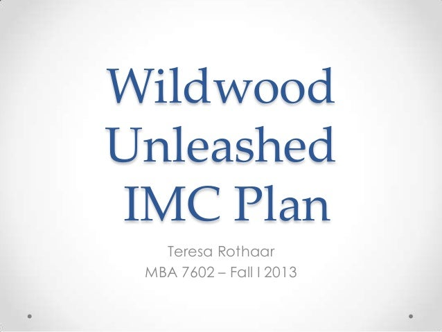 Wildwood Unleashed IMC Plan Teresa Rothaar MBA 7602 – Fall I 2013