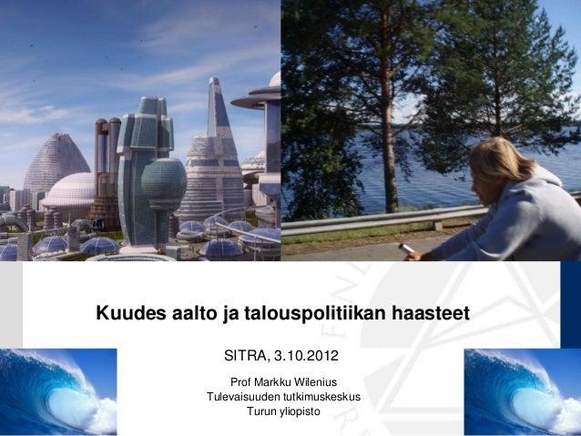 Kuudes aalto ja talouspolitiikan haasteet               SITRA, 3.10.2012                Prof Markku Wilenius            Tu...