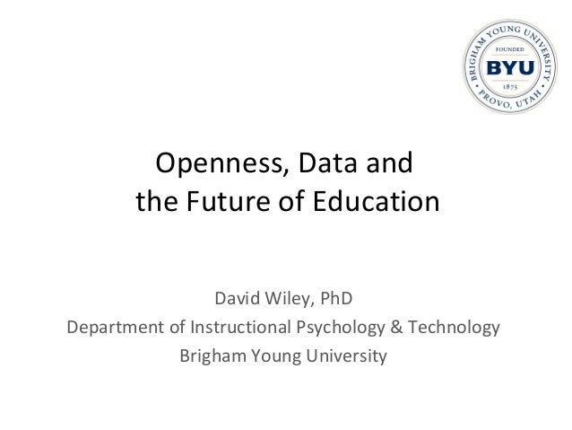 Openness, Data and the Future of Education David Wiley, PhD Department of Instructional Psychology & Technology Brigham Yo...