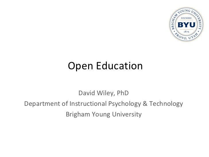 Open Education David Wiley, PhD Department of Instructional Psychology & Technology Brigham Young University
