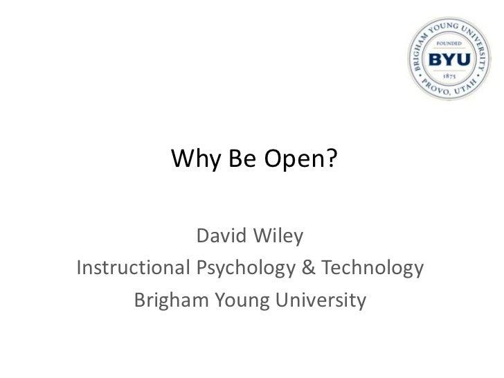 Why Be Open?              David WileyInstructional Psychology & Technology       Brigham Young University