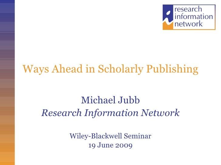 Ways Ahead in Scholarly Publishing Michael Jubb Research Information Network Wiley-Blackwell Seminar 19 June 2009