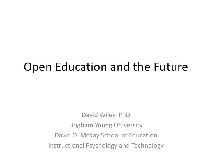 Open Education and the Future<br />David Wiley, PhD<br />Brigham Young University<br />David O. McKay School of Education<...