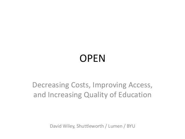 OPENDecreasing Costs, Improving Access,and Increasing Quality of Education     David Wiley, Shuttleworth / Lumen / BYU