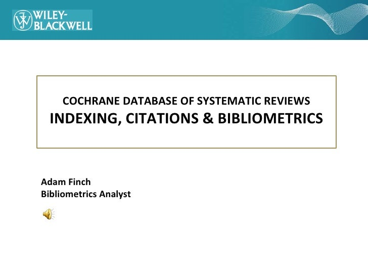 COCHRANE DATABASE OF SYSTEMATIC REVIEWS   INDEXING, CITATIONS & BIBLIOMETRICS   Adam Finch Bibliometrics Analyst
