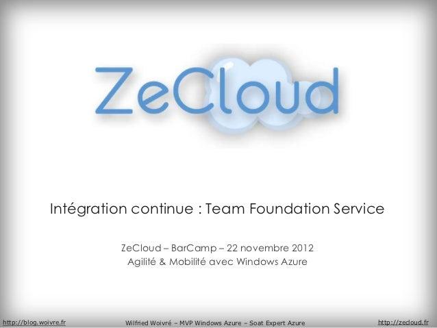 Intégration continue : Team Foundation Service                        ZeCloud – BarCamp – 22 novembre 2012                ...
