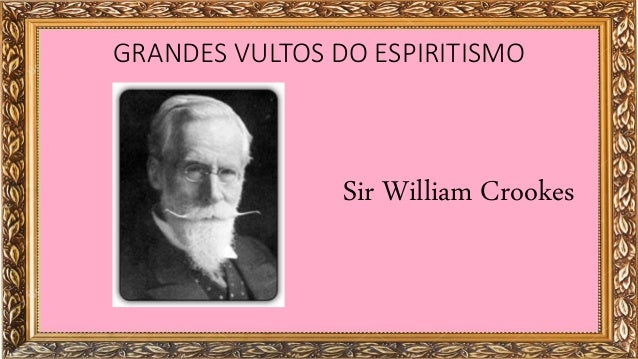 GRANDES VULTOS DO ESPIRITISMO Sir William Crookes