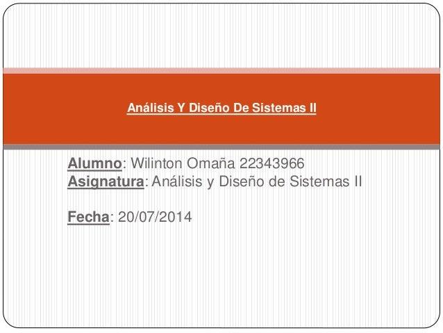 Alumno: Wilinton Omaña 22343966 Asignatura: Análisis y Diseño de Sistemas II Fecha: 20/07/2014 Análisis Y Diseño De Sistem...