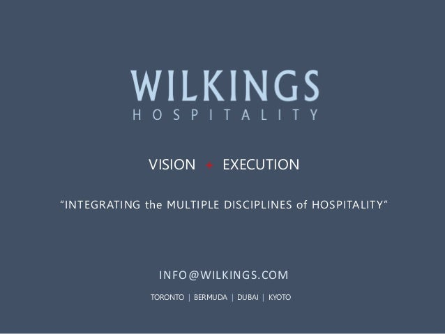 "VISION + EXECUTION ""INTEGRATING the MULTIPLE DISCIPLINES of HOSPITALITY""  INFO@WILKINGS.COM TORONTO 